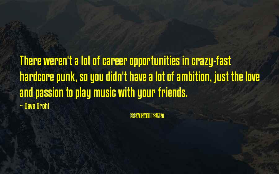 Career Passion Sayings By Dave Grohl: There weren't a lot of career opportunities in crazy-fast hardcore punk, so you didn't have