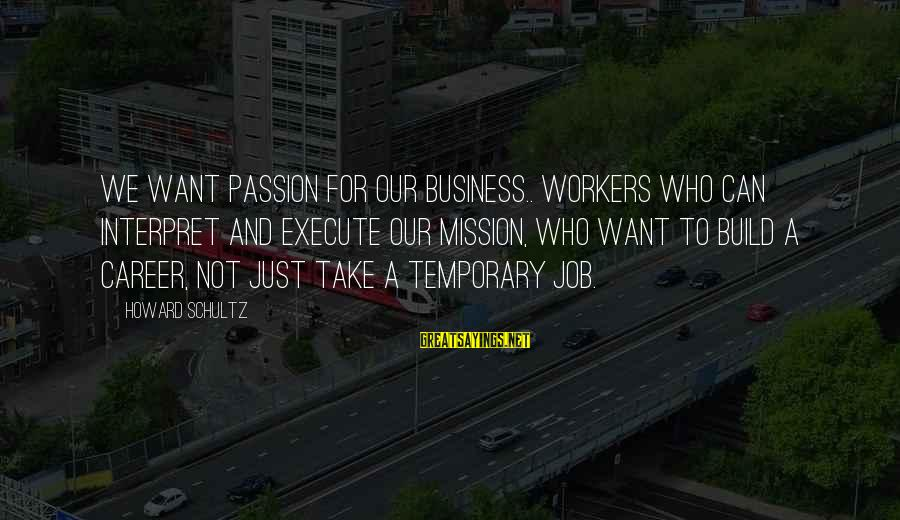 Career Passion Sayings By Howard Schultz: We want passion for our business.. workers who can interpret and execute our mission, who