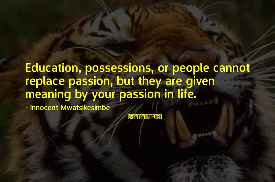 Career Passion Sayings By Innocent Mwatsikesimbe: Education, possessions, or people cannot replace passion, but they are given meaning by your passion