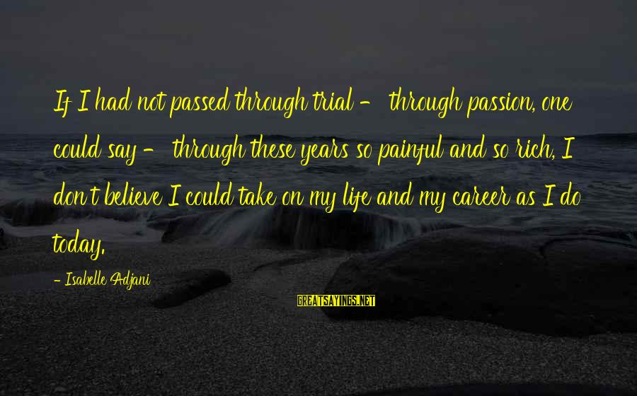 Career Passion Sayings By Isabelle Adjani: If I had not passed through trial - through passion, one could say - through