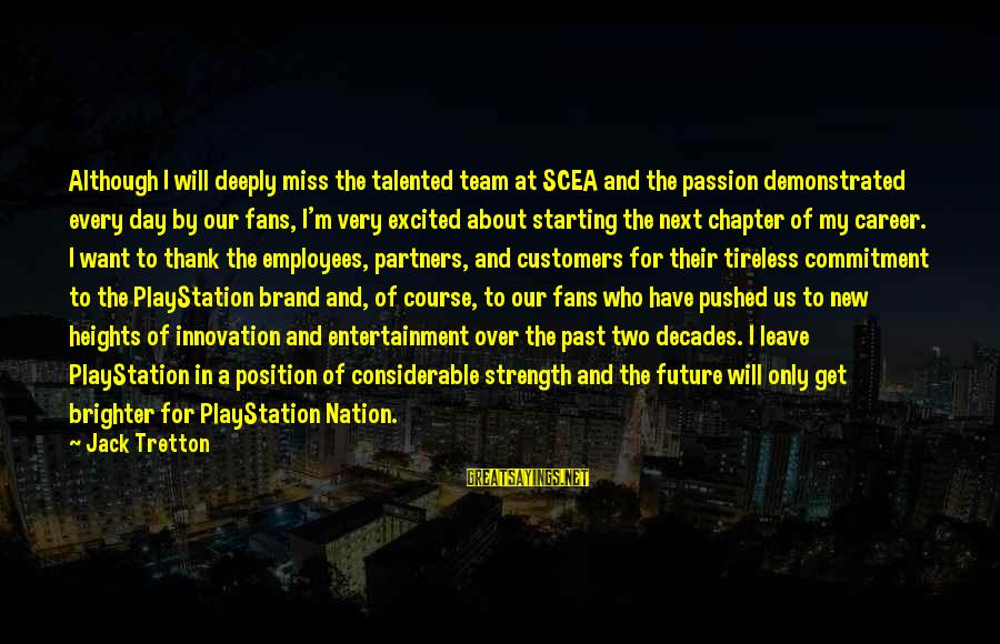 Career Passion Sayings By Jack Tretton: Although I will deeply miss the talented team at SCEA and the passion demonstrated every