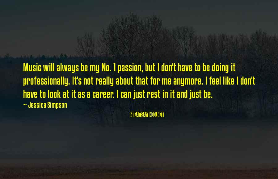 Career Passion Sayings By Jessica Simpson: Music will always be my No. 1 passion, but I don't have to be doing