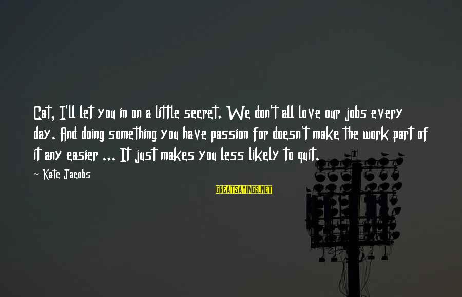 Career Passion Sayings By Kate Jacobs: Cat, I'll let you in on a little secret. We don't all love our jobs