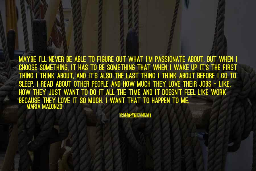 Career Passion Sayings By Maria Malonzo: Maybe I'll never be able to figure out what I'm passionate about. But when I