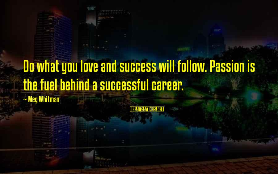 Career Passion Sayings By Meg Whitman: Do what you love and success will follow. Passion is the fuel behind a successful