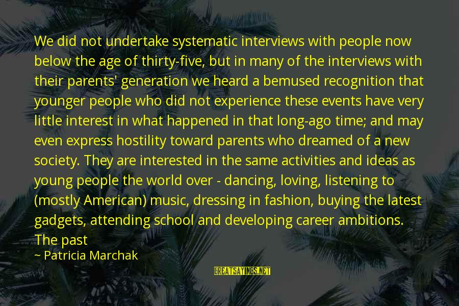 Career Passion Sayings By Patricia Marchak: We did not undertake systematic interviews with people now below the age of thirty-five, but