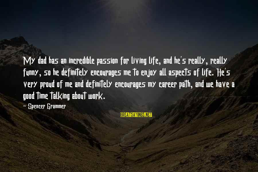 Career Passion Sayings By Spencer Grammer: My dad has an incredible passion for living life, and he's really, really funny, so