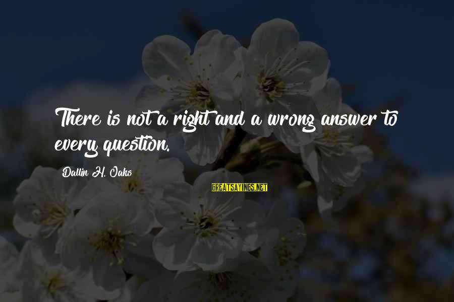 Career Selection Sayings By Dallin H. Oaks: There is not a right and a wrong answer to every question.