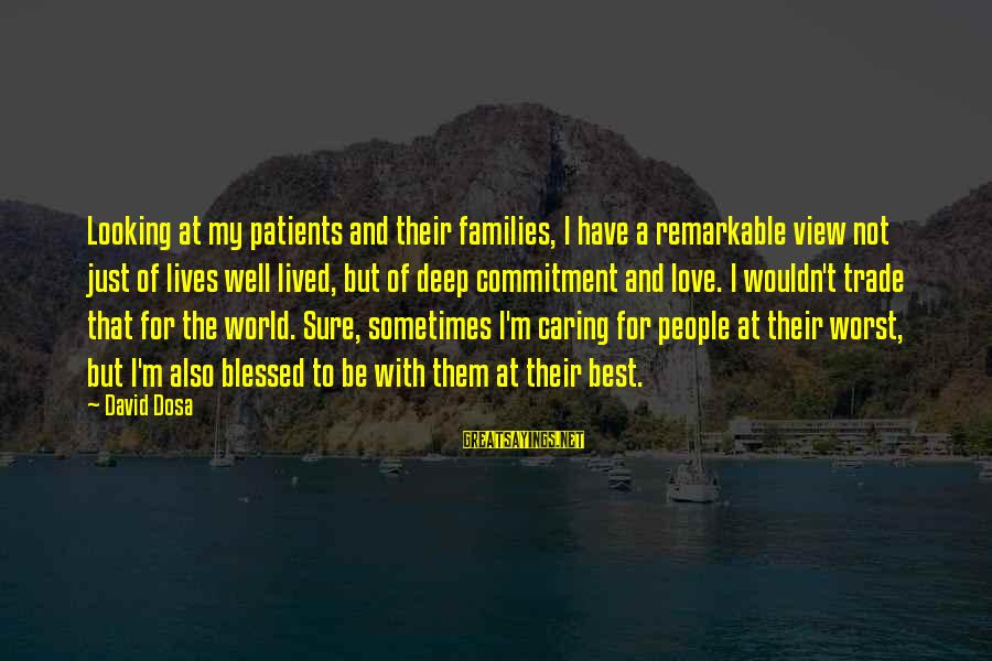 Caring For Patients Sayings By David Dosa: Looking at my patients and their families, I have a remarkable view not just of