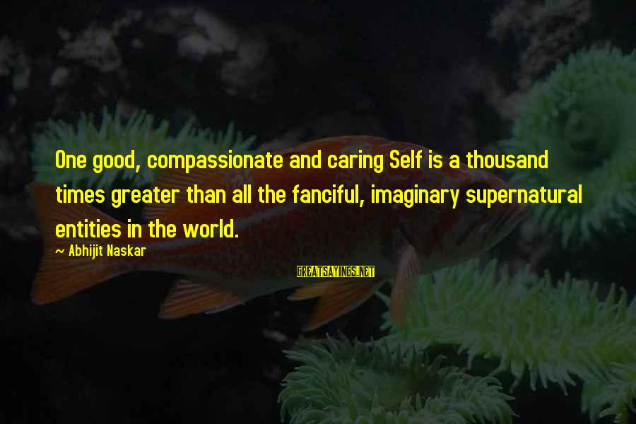 Caring Love Quotes Sayings By Abhijit Naskar: One good, compassionate and caring Self is a thousand times greater than all the fanciful,