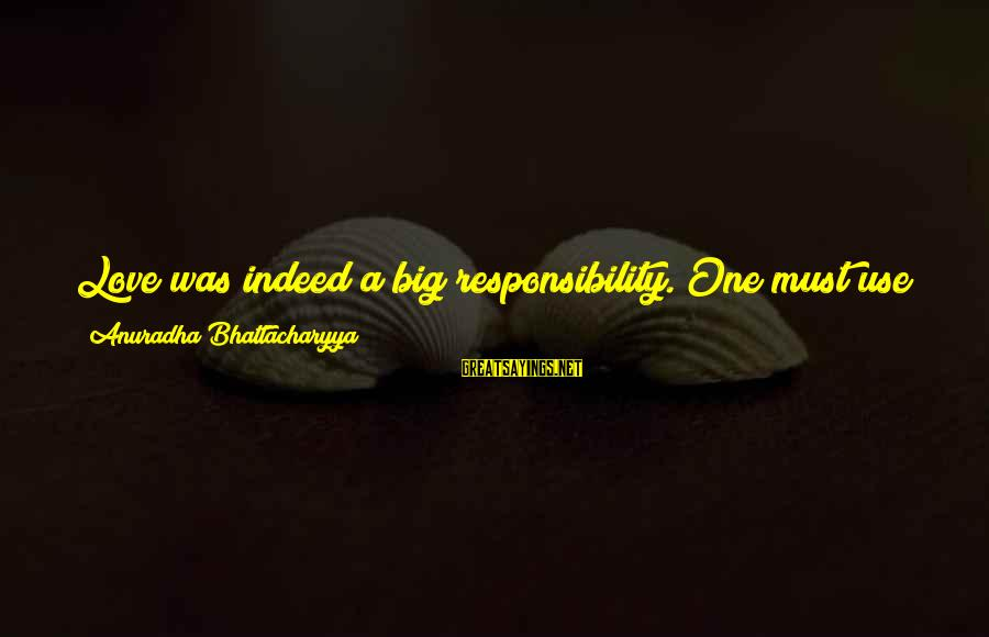 Caring Love Quotes Sayings By Anuradha Bhattacharyya: Love was indeed a big responsibility. One must use the word judiciously. One cannot love