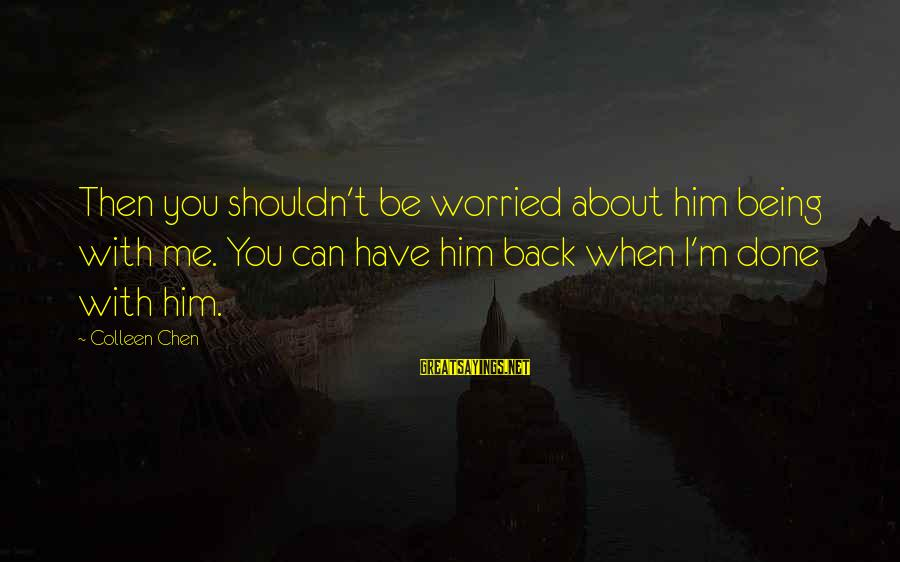 Caring Love Quotes Sayings By Colleen Chen: Then you shouldn't be worried about him being with me. You can have him back