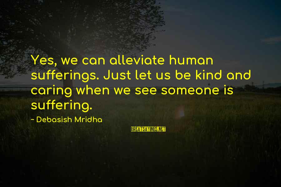 Caring Love Quotes Sayings By Debasish Mridha: Yes, we can alleviate human sufferings. Just let us be kind and caring when we