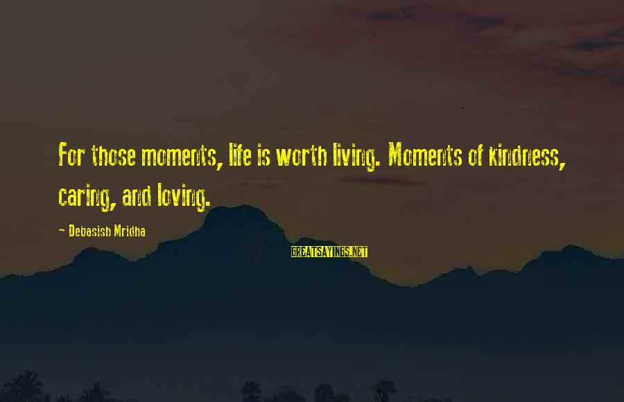 Caring Love Quotes Sayings By Debasish Mridha: For those moments, life is worth living. Moments of kindness, caring, and loving.