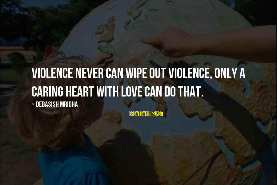 Caring Love Quotes Sayings By Debasish Mridha: Violence never can wipe out violence, only a caring heart with love can do that.