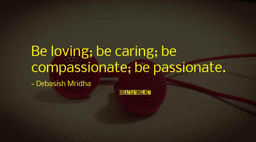 Caring Love Quotes Sayings By Debasish Mridha: Be loving; be caring; be compassionate; be passionate.