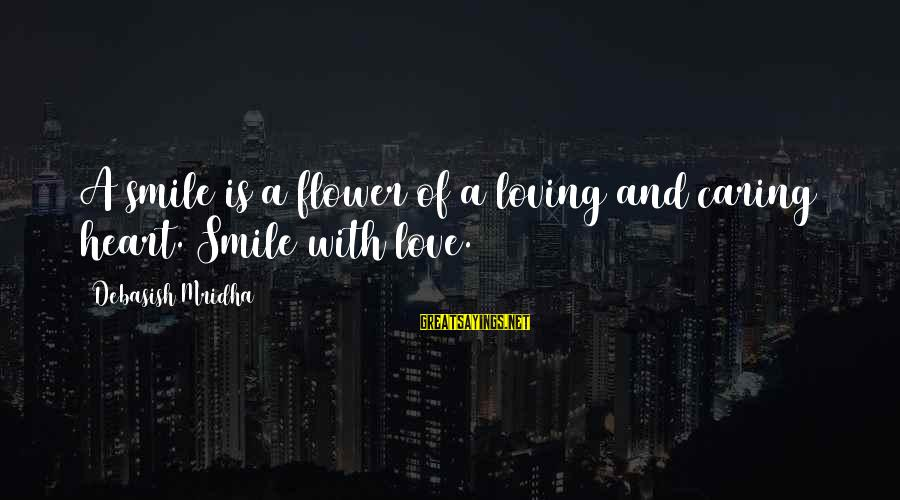 Caring Love Quotes Sayings By Debasish Mridha: A smile is a flower of a loving and caring heart. Smile with love.