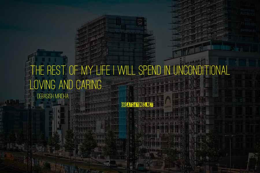 Caring Love Quotes Sayings By Debasish Mridha: The rest of my life I will spend in unconditional loving and caring.