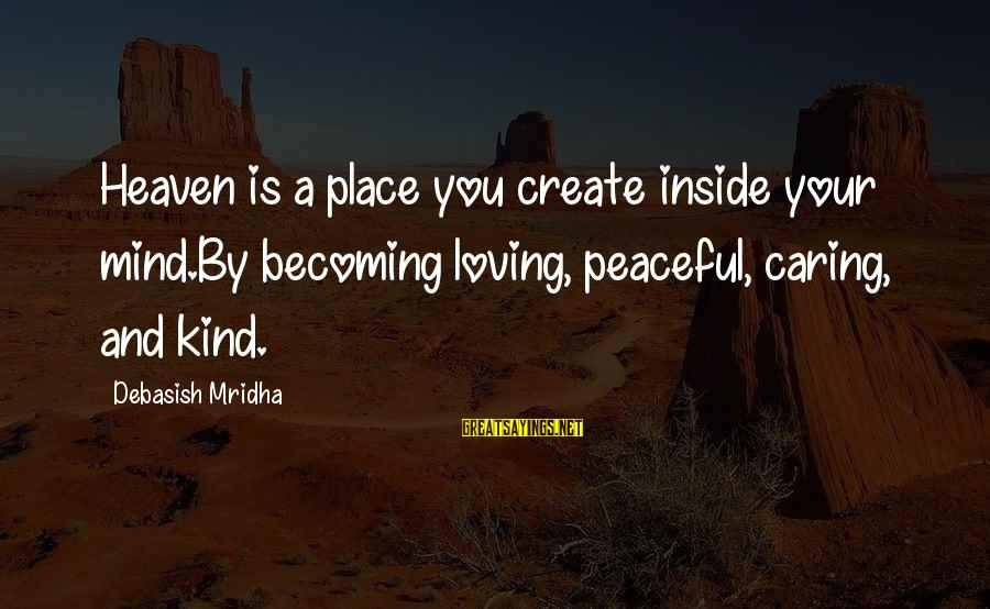 Caring Love Quotes Sayings By Debasish Mridha: Heaven is a place you create inside your mind.By becoming loving, peaceful, caring, and kind.