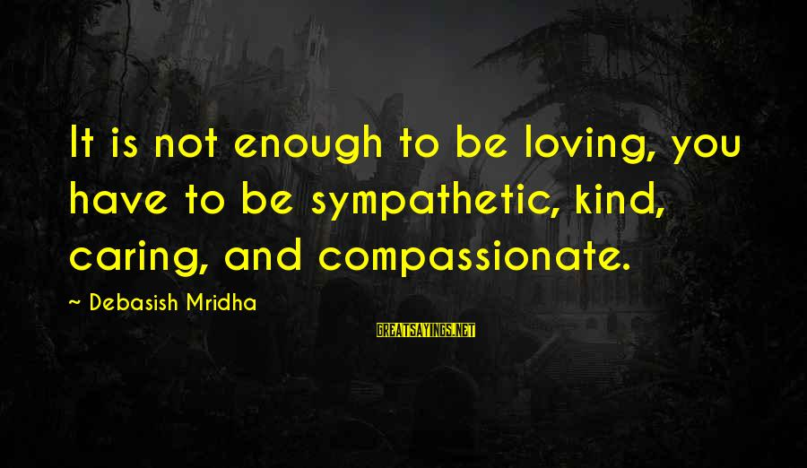 Caring Love Quotes Sayings By Debasish Mridha: It is not enough to be loving, you have to be sympathetic, kind, caring, and