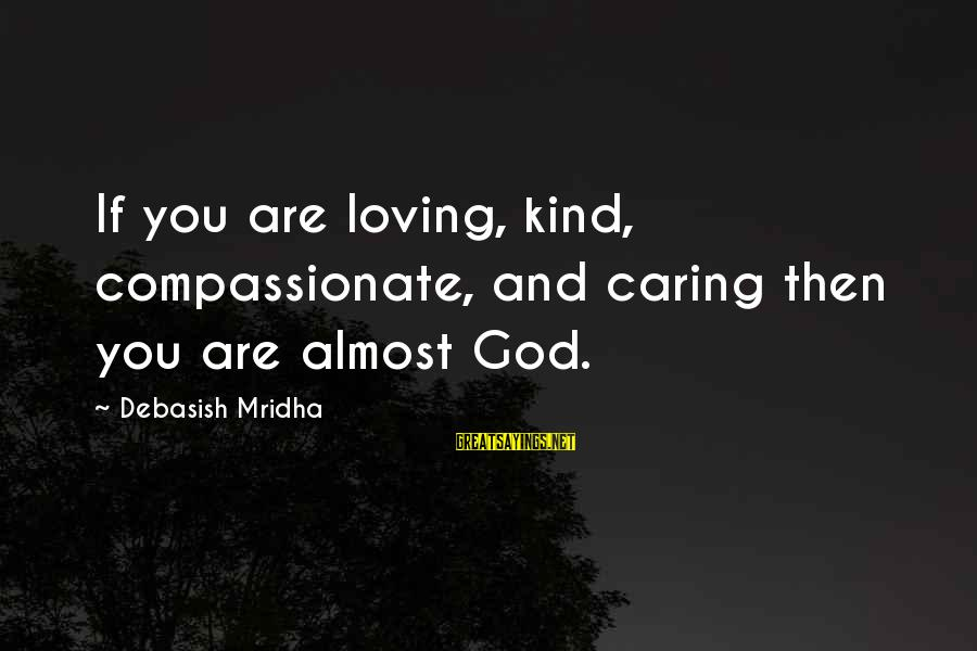 Caring Love Quotes Sayings By Debasish Mridha: If you are loving, kind, compassionate, and caring then you are almost God.
