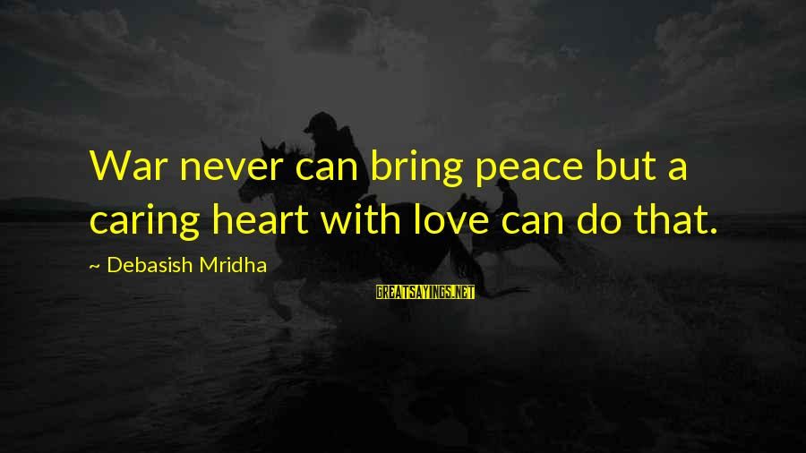 Caring Love Quotes Sayings By Debasish Mridha: War never can bring peace but a caring heart with love can do that.