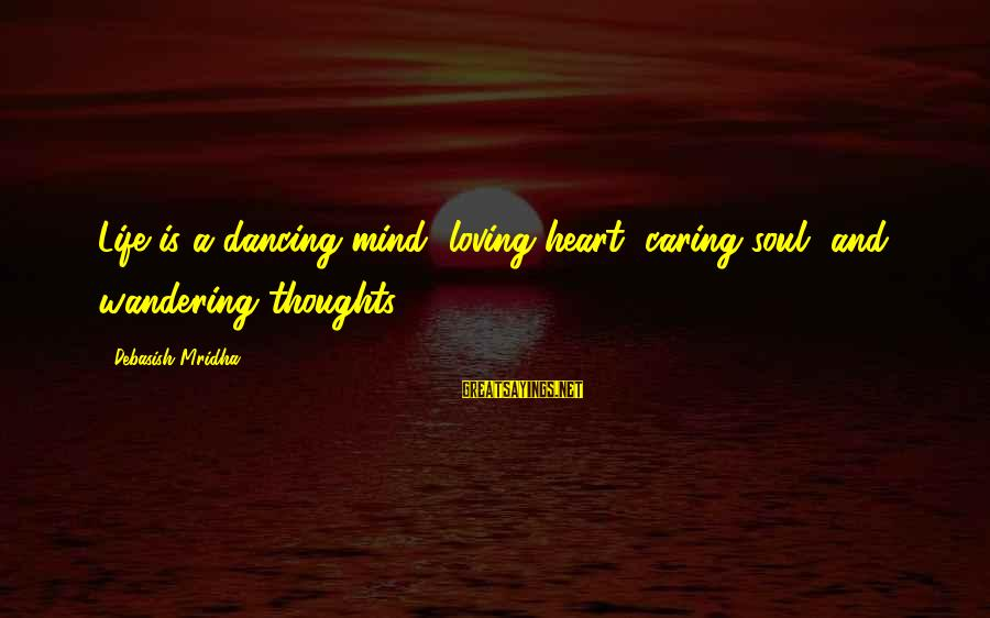 Caring Love Quotes Sayings By Debasish Mridha: Life is a dancing mind, loving heart, caring soul, and wandering thoughts.