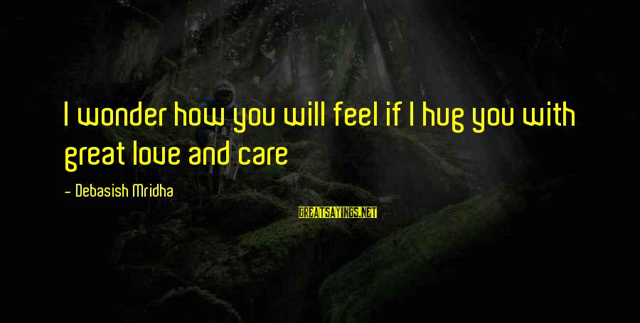 Caring Love Quotes Sayings By Debasish Mridha: I wonder how you will feel if I hug you with great love and care