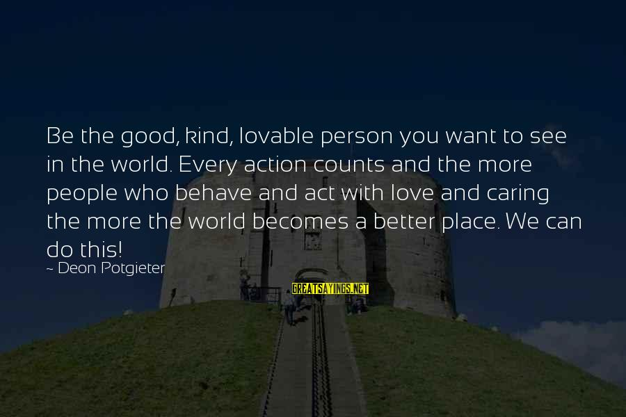 Caring Love Quotes Sayings By Deon Potgieter: Be the good, kind, lovable person you want to see in the world. Every action