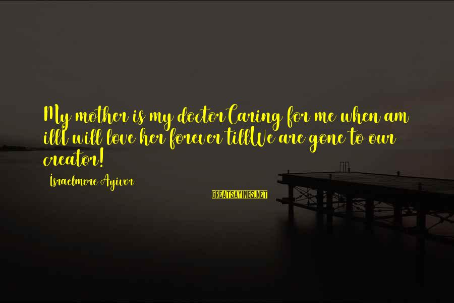 Caring Love Quotes Sayings By Israelmore Ayivor: My mother is my doctorCaring for me when am illI will love her forever tillWe