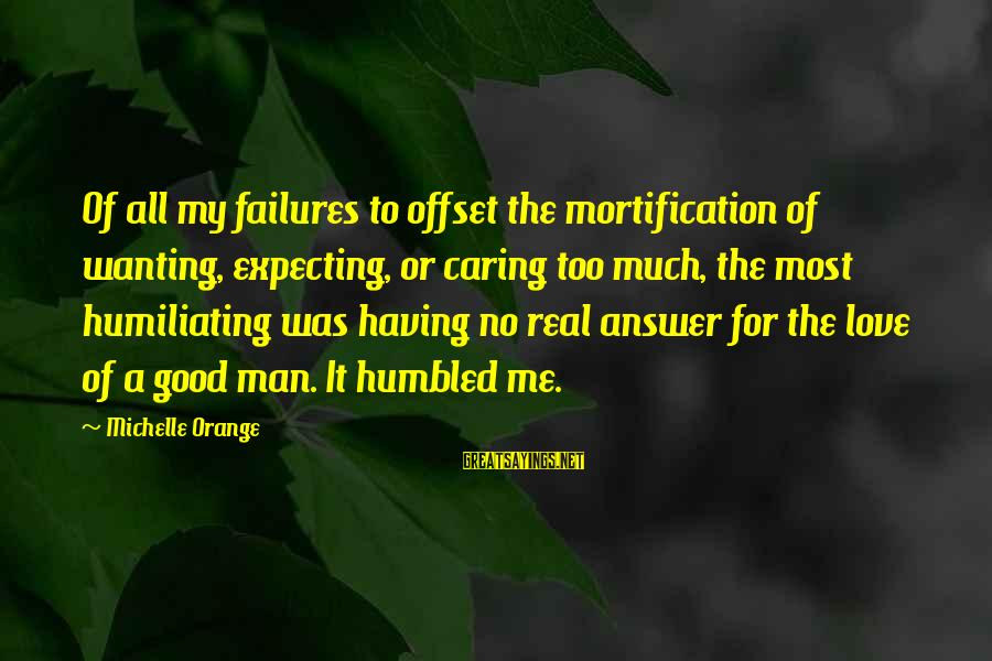 Caring Love Quotes Sayings By Michelle Orange: Of all my failures to offset the mortification of wanting, expecting, or caring too much,