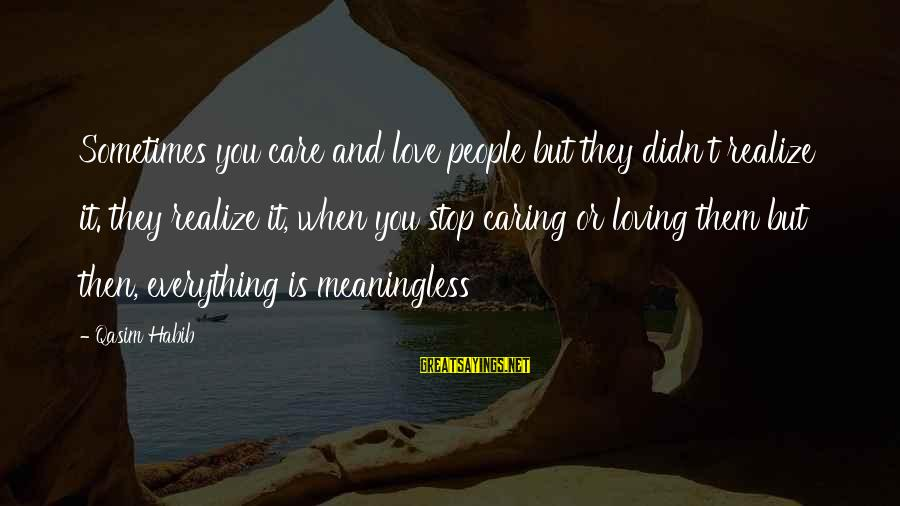 Caring Love Quotes Sayings By Qasim Habib: Sometimes you care and love people but they didn't realize it. they realize it, when