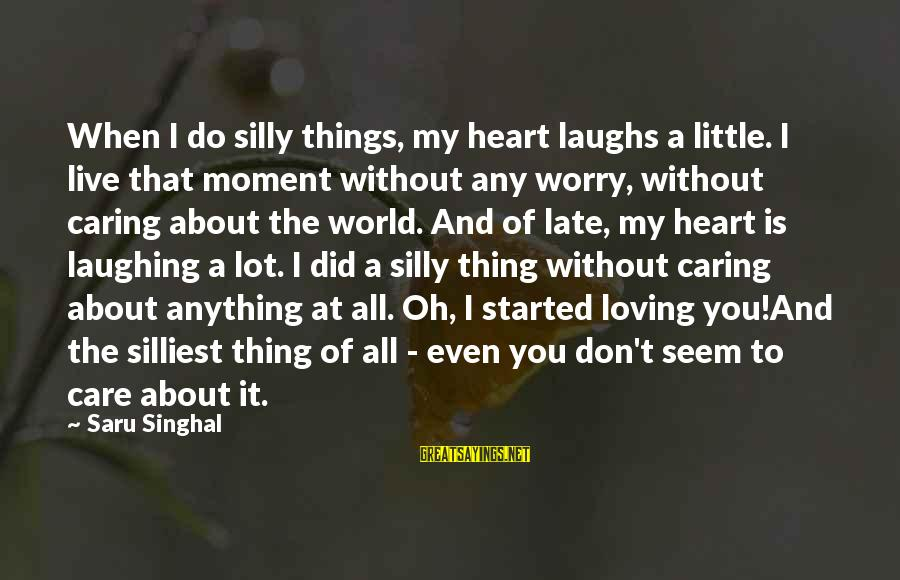 Caring Love Quotes Sayings By Saru Singhal: When I do silly things, my heart laughs a little. I live that moment without