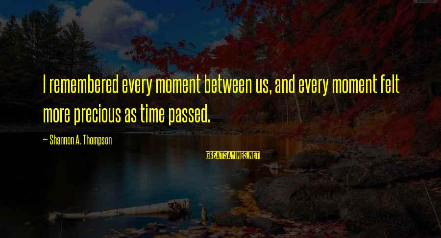 Caring Love Quotes Sayings By Shannon A. Thompson: I remembered every moment between us, and every moment felt more precious as time passed.