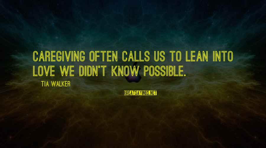 Caring Love Quotes Sayings By Tia Walker: Caregiving often calls us to lean into love we didn't know possible.