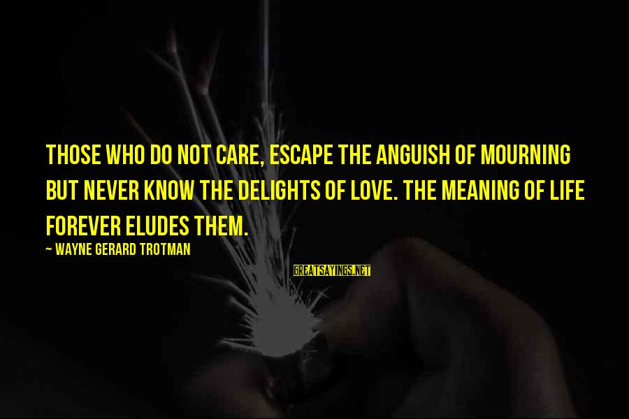 Caring Love Quotes Sayings By Wayne Gerard Trotman: Those who do not care, escape the anguish of mourning but never know the delights