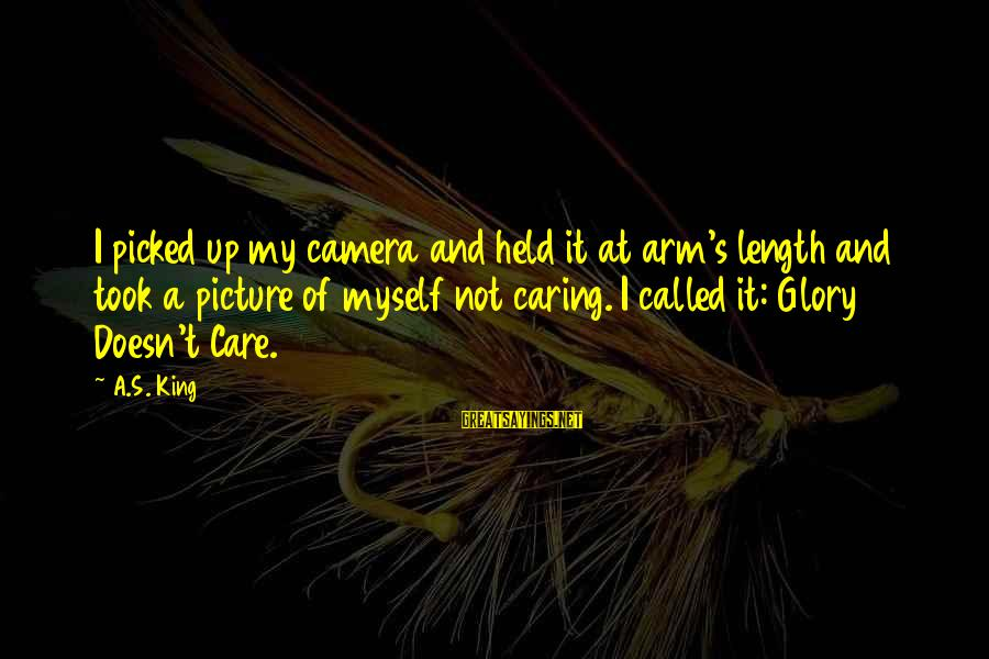 Caring Picture Sayings By A.S. King: I picked up my camera and held it at arm's length and took a picture
