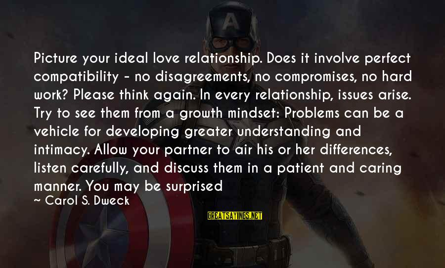 Caring Picture Sayings By Carol S. Dweck: Picture your ideal love relationship. Does it involve perfect compatibility - no disagreements, no compromises,