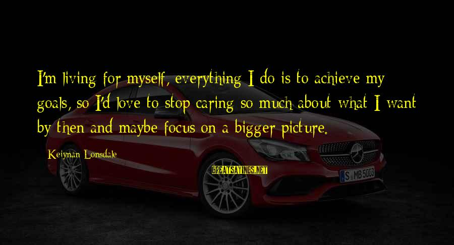 Caring Picture Sayings By Keiynan Lonsdale: I'm living for myself, everything I do is to achieve my goals, so I'd love