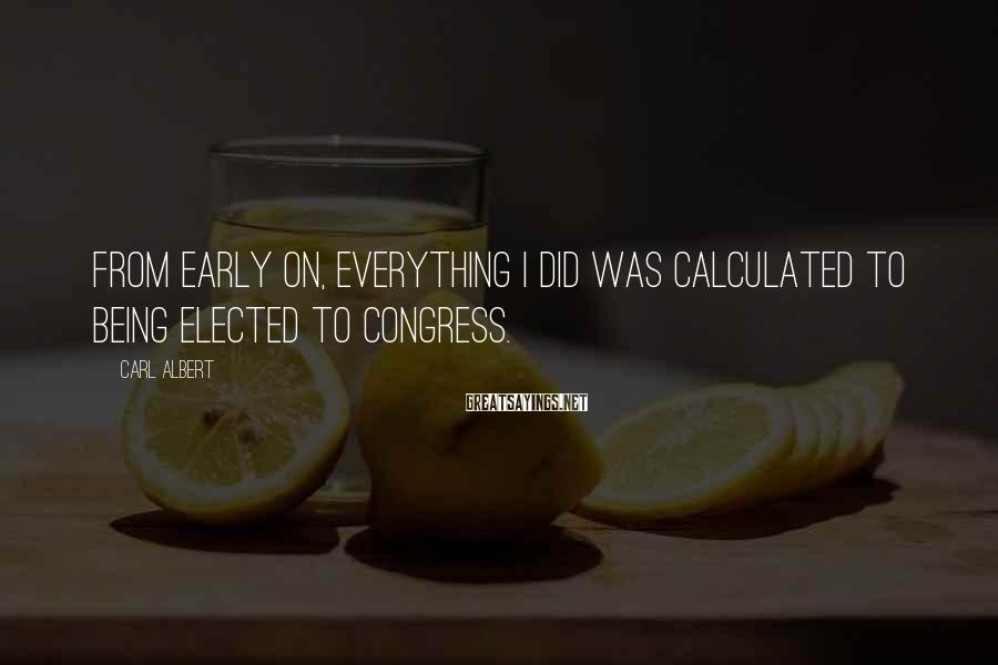 Carl Albert Sayings: From early on, everything I did was calculated to being elected to Congress.