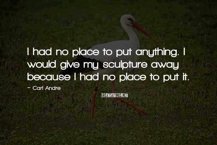 Carl Andre Sayings: I had no place to put anything. I would give my sculpture away because I