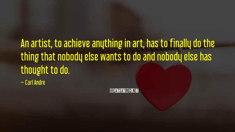 Carl Andre Sayings: An artist, to achieve anything in art, has to finally do the thing that nobody