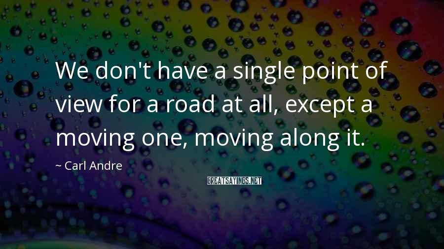 Carl Andre Sayings: We don't have a single point of view for a road at all, except a