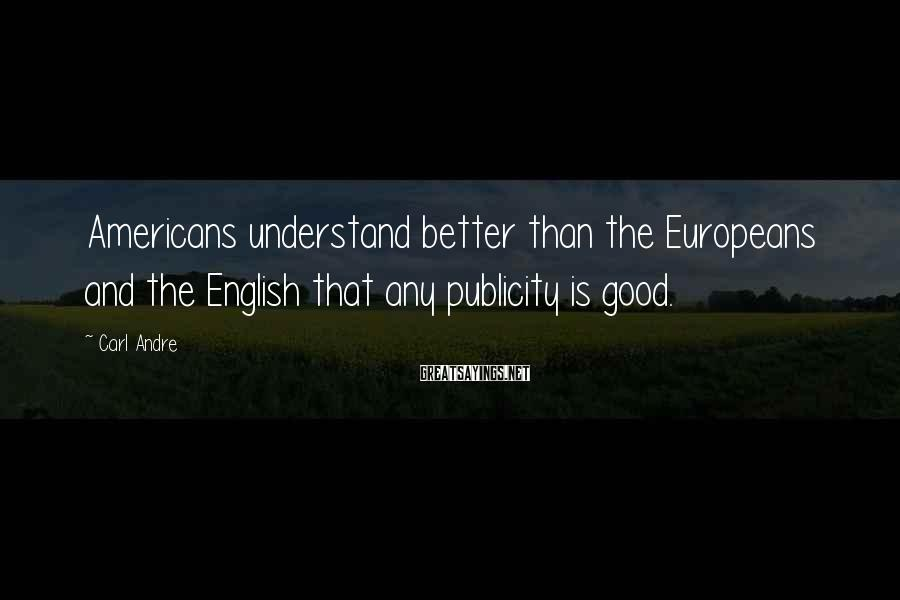 Carl Andre Sayings: Americans understand better than the Europeans and the English that any publicity is good.