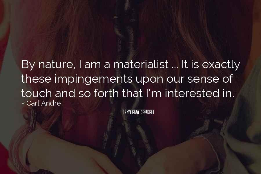 Carl Andre Sayings: By nature, I am a materialist ... It is exactly these impingements upon our sense