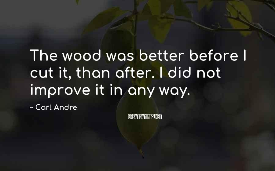 Carl Andre Sayings: The wood was better before I cut it, than after. I did not improve it