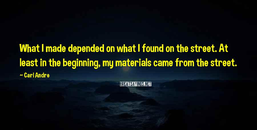 Carl Andre Sayings: What I made depended on what I found on the street. At least in the