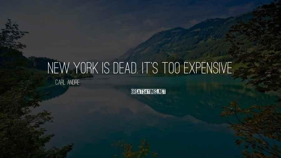 Carl Andre Sayings: New York is dead. It's too expensive.