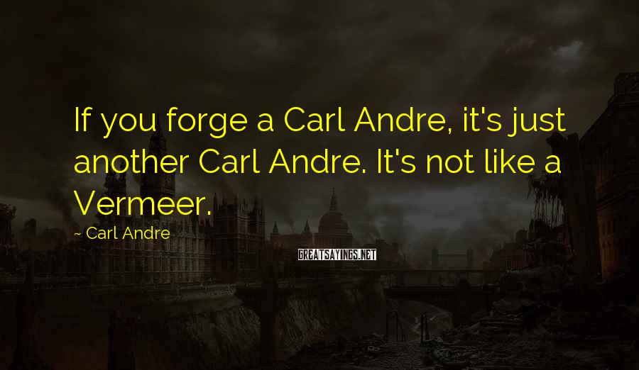 Carl Andre Sayings: If you forge a Carl Andre, it's just another Carl Andre. It's not like a