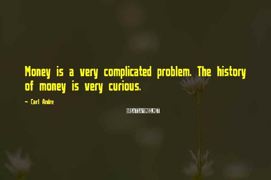 Carl Andre Sayings: Money is a very complicated problem. The history of money is very curious.